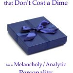 Top 10 Priceless Gifts that Don't Cost a Dime – for a Melancholy/Analytic!