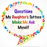 Questions My Daughter's Tattoos Make Me Ask Myself